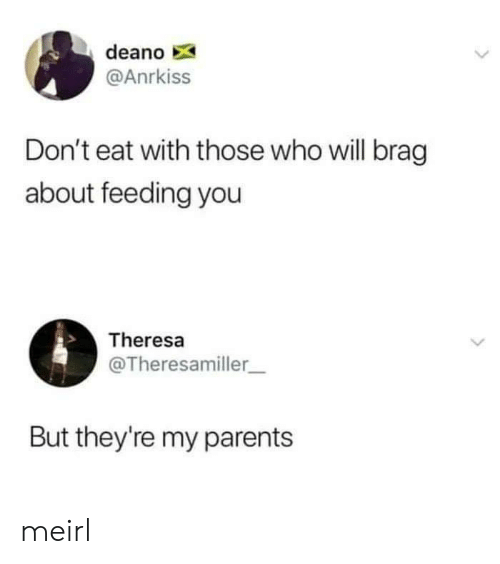 Parents, MeIRL, and Who: deano  @Anrkiss  Don't eat with those who will brag  about feeding you  Theresa  @Theresamiller_  But they're my parents meirl
