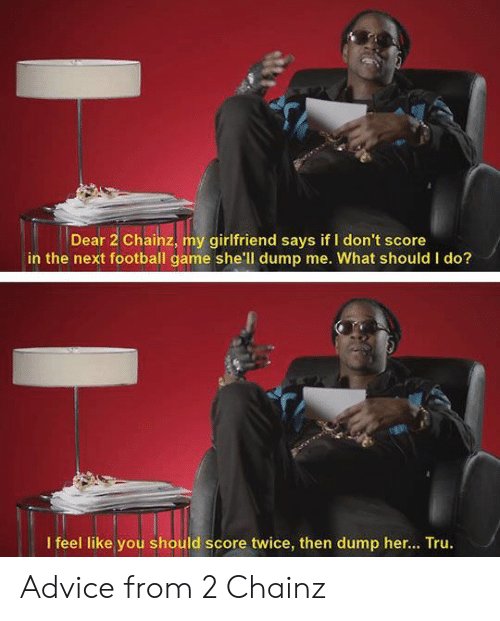 Advice, Football, and Game: Dear 2 Chainz, my girlfriend says if I don't score  in the next football game she'll dump me. What should I do?  I feel like you should score twice, then dump her... Tru. Advice from 2 Chainz