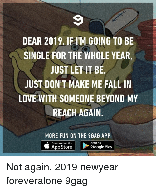 9gag, Fall, and Google: DEAR 2019, IFI'M GOING TO BE  SINGLE FOR THE WHOLE YEAR  JUST LET IT BE  JUST DON'T MAKE ME FALL IN  LOVE WITH SOMEONE BEYOND MY  REACH AGAIN.  MORE FUN ON THE 9GAG APP  Download on the  GET IT ON  App Store  Google Play Not again.⠀ 2019 newyear foreveralone 9gag