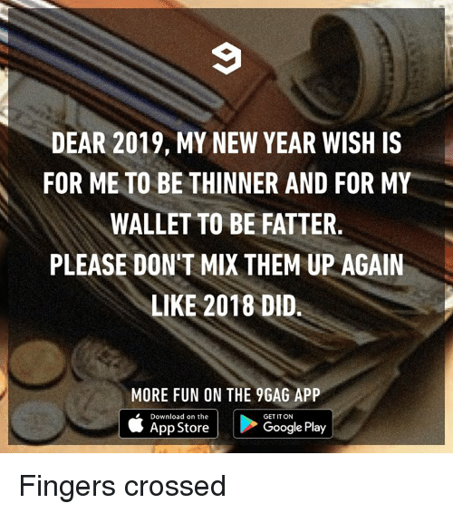 9gag, Dank, and Google: DEAR 2019, MY NEW YEAR WISH IS  FOR ME TO BE THINNER AND FOR MY  WALLET TO BE FATTER  PLEASE DON'T MIX THEM UP AGAIN  LIKE 2018 DID.  MORE FUN ON THE 9GAG APP  Download on the  GET IT ON  App Store  Google Play Fingers crossed