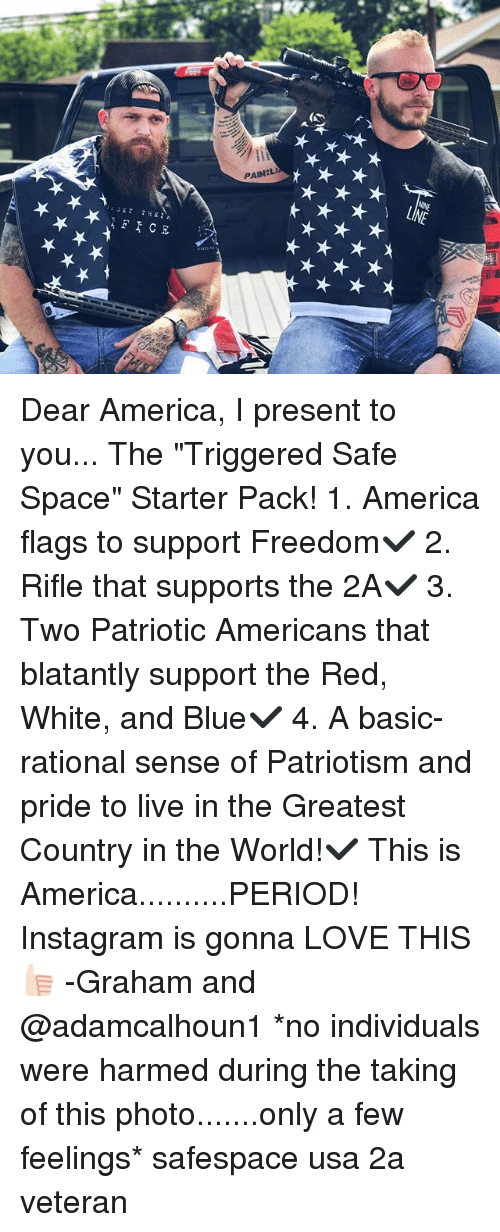 "America, Instagram, and Love: Dear America, I present to you... The ""Triggered Safe Space"" Starter Pack! 1. America flags to support Freedom✔️ 2. Rifle that supports the 2A✔️ 3. Two Patriotic Americans that blatantly support the Red, White, and Blue✔️ 4. A basic-rational sense of Patriotism and pride to live in the Greatest Country in the World!✔️ This is America..........PERIOD! Instagram is gonna LOVE THIS👍🏻 -Graham and @adamcalhoun1 *no individuals were harmed during the taking of this photo.......only a few feelings* safespace usa 2a veteran"