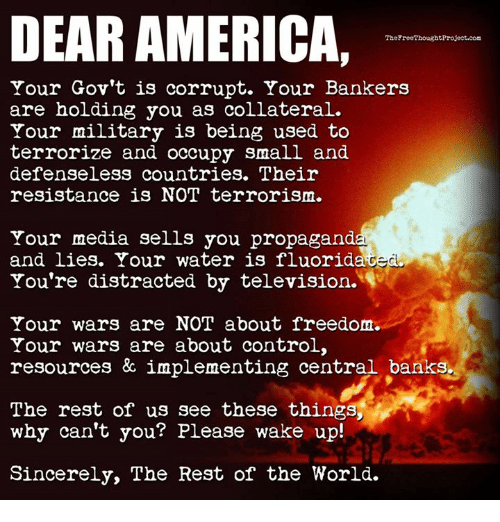 America, Memes, and Control: DEAR AMERICA,  TheFreeThoughtProject.com  Your Gov't is corrupt. Your Bankers  are holding you as collateral.  Your military is being used to  terrorize and occupy small and  defenseless countries. Their  resistance is NOT terrorism.  Your media sells you propagand  and lies. Your water is fluorida  You're distracted by television.  Your wars are NOT about freedonm  Your wars are about control,  resources & implementing central banks.  The rest of us see these things,  why can't you? Please wake up!  Sincerely, The Rest of the World.