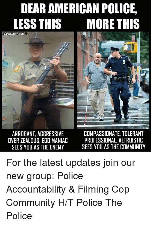 Community, Memes, and Police: DEAR AMERICAN POLICE,  LESS THIS MORE THIS  FB/POLICETHEPOLICEACP  1.3  ARROGANT, AGGRESSIVE  OVER ZEALOUS, EGO MANIAC  SEES YOU AS THE ENEMY  COMPASSIONATE, TOLERANT  PROFESSIONAL, ALTRUISTIC  SEES YOU AS THE COMMUNITY For the latest updates join our new group:  Police Accountability & Filming Cop Community H/T Police The Police