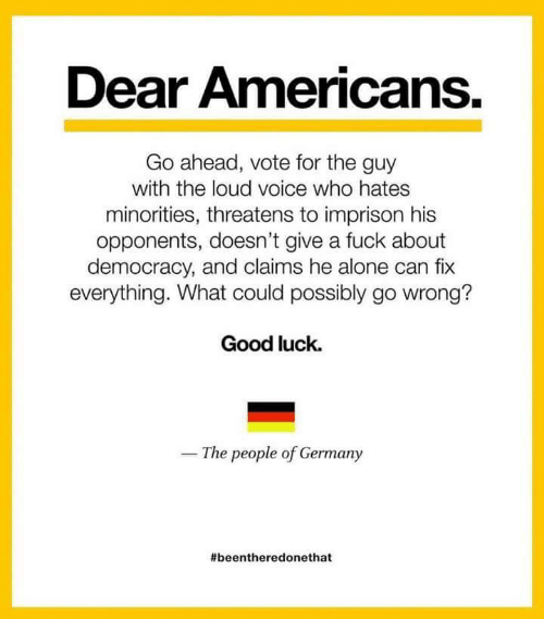 Being Alone, Fuck, and Germany: Dear Americans.  Go ahead, vote for the guy  with the loud voice who hates  minorities, threatens to imprison his  opponents, doesn't give a fuck about  democracy, and claims he alone can fix  everything. What could possibly go wrong?  Good luck.  The people of Germany
