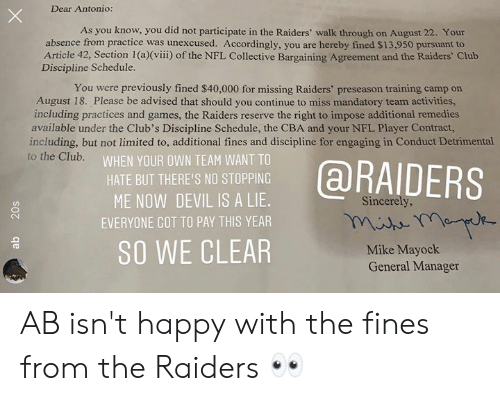 Club, Nfl, and Devil: Dear Antonio:  As you know, you did not participate in the Raiders' walk through on August 22. Your  absence from practice was unexcused. Accordingly, you are hereby fined $13,950 pursuant to  Article 42, Section 1 (a)(viii) of the NFL Collective Bargaining Agreement and the Raiders' Club  Discipline Schedule.  You were previously fined $40,000 for missing Raiders' preseason training camp on  August 18. Please be advised that should you continue to miss mandatory team activities,  including practices and games, the Raiders reserve the right to impose additional remedies  available under the Club's Discipline Schedule, the CBA and your NFL Player Contract,  including, but not limited to, additional fines and discipline for engaging in Conduct Detrimental  to the Club.  WHEN YOUR OWN TEAM WANT TO  @RAIDERS  HATE BUT THERE'S NO STOPPING  ME NOW DEVIL IS A LIE.  Sincerely,  EVERYONE GOT TO PAY THIS YEAR  SO WE CLEAR  Mike Mayock  General Manager  20s AB isn't happy with the fines from the Raiders 👀