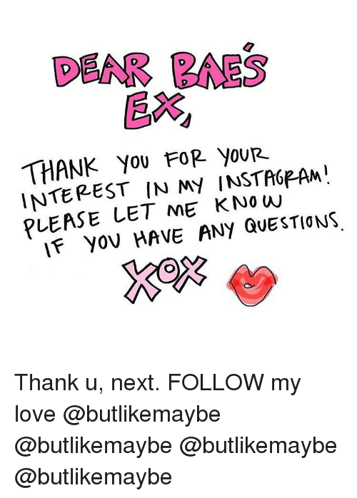 Love, Memes, and Thank You: DEAR BAES  EX  THANK You FOR youR.  INTEREST IN MY INSTA6PAM  PLEASE LET ME K No w  IF yov HAVE ANY QUESTIONS Thank u, next. FOLLOW my love @butlikemaybe @butlikemaybe @butlikemaybe @butlikemaybe