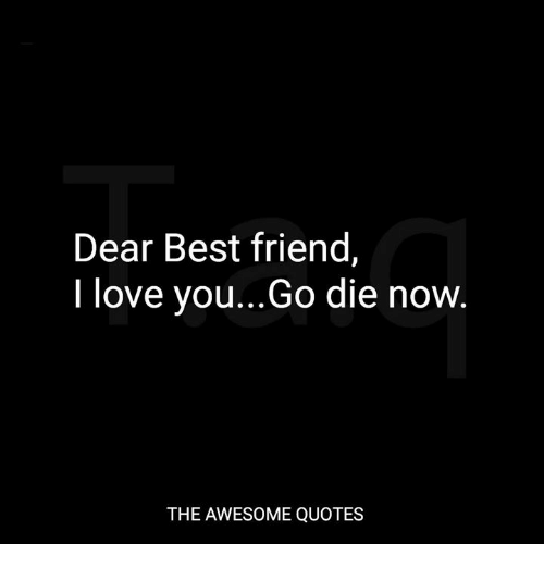 Dear Best Friend I Love youGo Die Now THE AWESOME QUOTES Best Fascinating I Love You Bestfriend Quotes