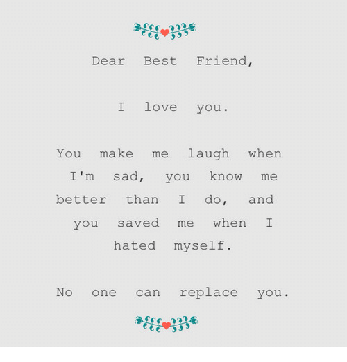 Best Friend, Love, and I Love You: Dear Best Friend,  I love you  You make me laugh when  I'm sad, you know me  better than I do, and  you saved me when I  hated myself.  No one can replace you.