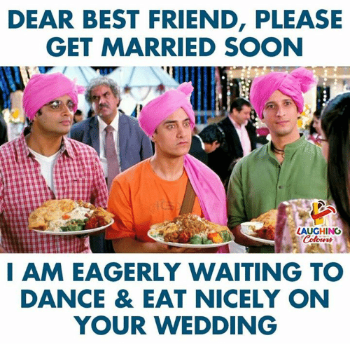 Best Friend, Soon..., and Best: DEAR BEST FRIEND, PLEASE  GET MARRIED SOON  LAUGHINO  I AM EAGERLY WAITING TO  DANCE & EAT NICELY ON  YOUR WEDDING