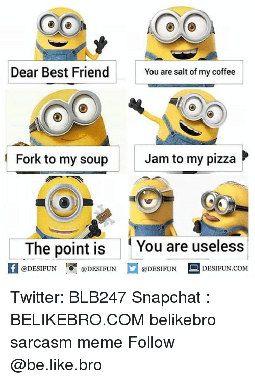 Be Like, Best Friend, and Meme: Dear Best Friend  You are salt of my coffee  Fork to my soup  Jam to my pizza  The point is You are useless  @DESIFUN  @DESIFUN  @DESIFUN DESIFUN.COM Twitter: BLB247 Snapchat : BELIKEBRO.COM belikebro sarcasm meme Follow @be.like.bro