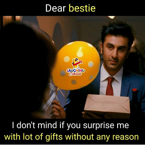 Mind, Reason, and Indianpeoplefacebook: Dear bestie  LAUGHING  Colowrs  I don't mind if you surprise me  with lot of gifts without any reason