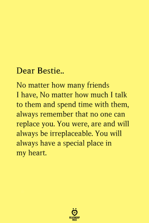 Friends, Heart, and Time: Dear Bestie..  No matter how many friends  I have, No matter how much I talk  to them and spend time with them,  always remember that no one can  replace you. You were, are and will  always be irreplaceable. You will  always have a special place in  my heart.  RELATIONGH  RES