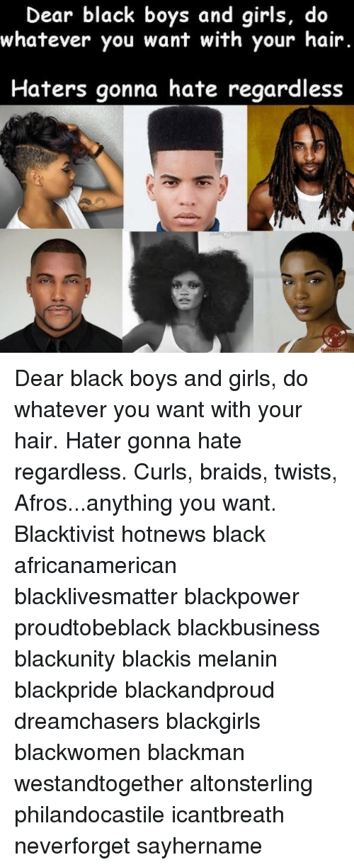 Memes, 🤖, and Dears: Dear black boys and girls, do  whatever you want with your hair.  Haters gonna hate regardless Dear black boys and girls, do whatever you want with your hair. Hater gonna hate regardless. Curls, braids, twists, Afros...anything you want. Blacktivist hotnews black africanamerican blacklivesmatter blackpower proudtobeblack blackbusiness blackunity blackis melanin blackpride blackandproud dreamchasers blackgirls blackwomen blackman westandtogether altonsterling philandocastile icantbreath neverforget sayhername