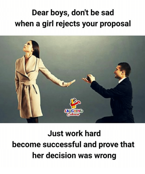 Work, Girl, and Sad: Dear boys, don't be sad  when a girl rejects your proposal  AUGHING  Just work hard  become successful and prove that  her decision was wrong