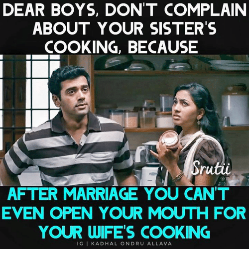 Marriage, Memes, and Boys: DEAR BOYS, DON'T COMPLAIN  ABOUT YOUR SISTER'S  COOKING, BECAUSE  Srutii  AFTER MARRIAGE YOU CAN'T  EVEN OPEN YOUR MOUTH FOR  YOUR WIFE'S COOKING  IGI KADHAL ONDRU ALLAVA