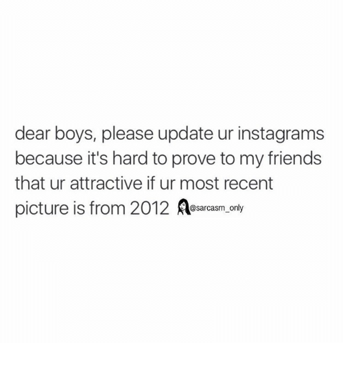 Friends, Funny, and Instagram: dear boys, please update ur instagrams  because it's hard to prove to my friends  that ur attractive if ur most recent  picture is from 2012  A only  @sarcasm ⠀