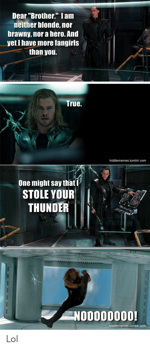 "Lol, True, and Tumblr: Dear ""Brother."" Iam  neither blonde, nor  brawny, nor a hero. And  yet I have more fangirls  than you.  tom-hiddleston.net  True.  hiddlememes.tumblr.com  One might say that I  STOLE YOUR  THUNDER  NOO000000!  hiddlememes.tumblr.com Lol"
