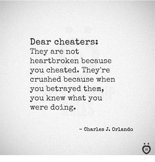 Orlando, Cheaters, and Them: Dear cheaters:  They are not  heartbroken because  you cheated. They're  crushed because when  you betrayed them,  you knew what you  were doing.  - Charles J. Orlando