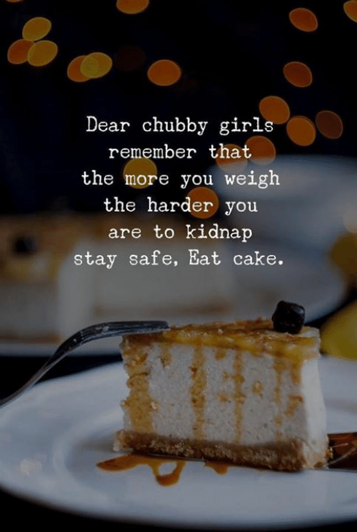 Girls, Cake, and Safe: Dear chubby girls  remember that  the more you weigh  the harder you  are to kidnap  stay safe, Eat cake.
