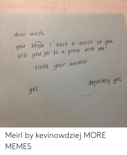 Crush, Dank, and Memes: dear crush,  you Know | hdve 여 orvt.fh Dn you.  Wiil yDu go to a prom with me?  eirole your andwer  derimitely yes  yes  shanmin Meirl by kevinowdziej MORE MEMES