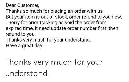 Sorry, Time, and Engrish: Dear Customer,  Thanks so much for placing an order with us,  But your item is out of stock, order refund to you now.  . Sorry for prior tracking as void the order from  expired time, it need update order number first, then  refund to you  Thanks very much for your understand.  Have a great day Thanks very much for your understand.