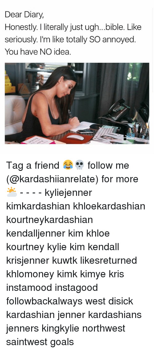 Goals, Kardashians, and Memes: Dear Diary,  Honestly. literally just ugh...bible. Like  seriously. I'm like totally SO annoyed  You have NO idea Tag a friend 😂💀 follow me (@kardashiianrelate) for more ⛅️ - - - - kyliejenner kimkardashian khloekardashian kourtneykardashian kendalljenner kim khloe kourtney kylie kim kendall krisjenner kuwtk likesreturned khlomoney kimk kimye kris instamood instagood followbackalways west disick kardashian jenner kardashians jenners kingkylie northwest saintwest goals