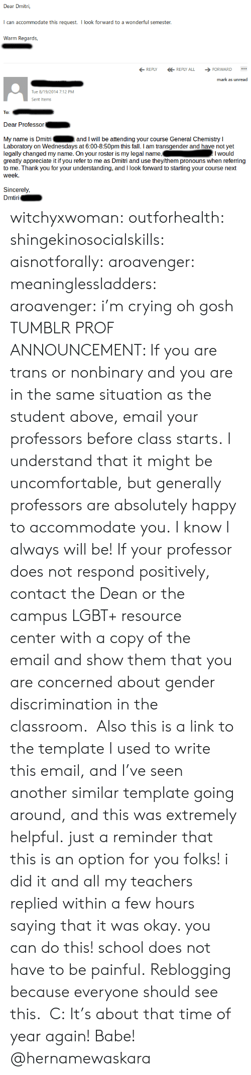 Crying, Fall, and Lgbt: Dear Dmitri,  can accommodate this request. I look forward to a wonderful semester  Wann Reak  REPLYREPLY ALL FORWARD  mark as unread  Tue 8/19/2014 7:12 PM  Sent Item  To:  Dear Professor  My name is Dmitri  Laboratory on Wednesdays at 6:00-8:50pm this fall. I am transgender and have not yet  legally changed my name. On your roster is my legal name,Iwould  greatly appreciate it if you refer to me as Dmitri and use they/them pronouns when referring  to me. Thank you for your understanding, and I look forward to starting your course next  week.  and I will be attending your course General Chemistry I  Sincerely,  iri witchyxwoman:  outforhealth: shingekinosocialskills:  aisnotforally:  aroavenger:  meaninglessladders:  aroavenger:  i'm crying oh gosh  TUMBLR PROF ANNOUNCEMENT: If you are trans or nonbinary and you are in the same situation as the student above,email your professors before class starts.I understand that it might be uncomfortable, but generally professors are absolutely happy to accommodate you.I know I always will be! If your professor does not respond positively, contact the Dean or the campus LGBT+ resource centerwith a copy of the emailand show them that you are concerned about gender discrimination in the classroom.  Also this is a link to the template I used to write this email, and I've seen another similar template going around, and this was extremely helpful.  just a reminder that this is an option for you folks! i did it and all my teachers replied within a few hours saying that it was okay. you can do this! school does not have to be painful.   Reblogging because everyone should see this. C:  It's about that time of year again!   Babe! @hernamewaskara