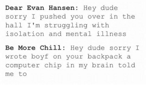 Chill, Dude, and Sorry: Dear Evan Hansen: Hey dude  sorry I pushed you over in the  hall I'm struggling with  isolation and mental illness  Be More Chill: Hey dude sorry I  wrote boyf on your backpack a  computer chip in my brain told  me to