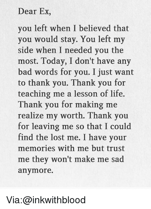 Bad, Life, and Memes: Dear Ex,  you left when I believed that  you would stay. You left my  side when I needed you the  most. Today, I don't have any  bad words for you. I just want  to thank you. Thank you for  teaching me a lesson of life.  Thank you for making me  realize my worth. Thank you  for leaving me so that I could  find the lost me. I have your  memories with me but trust  me they won't make me sad  anymore. Via:@inkwithblood