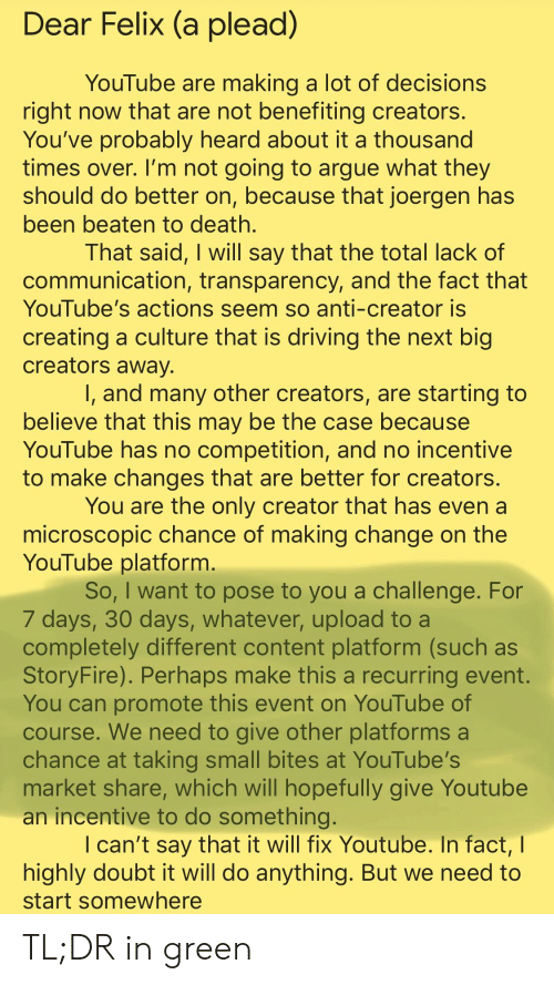 Arguing, Driving, and youtube.com: Dear Felix (a plead)  YouTube are making a lot of decisions  right now that are not benefiting creators.  You've probably heard about it a thousand  times over. I'm not going to argue what they  should do better on, because that joergen has  been beaten to death.  That said, I will say that the total lack of  communication, transparency, and the fact that  YouTube's actions seem so anti-creator is  creating a culture that is driving the next big  creators away.  I, and many other creators, are starting to  believe that this may be the case because  YouTube has no competition, and no incentive  to make changes that are better for creators.  You are the only creator that has even a  microscopic chance of making change on the  YouTube platform.  So, I want to pose to you a challenge. For  7 days, 30 days, whatever, upload to a  completely different content platform (such as  StoryFire). Perhaps make this a recurring event.  You can promote this event on YouTube of  course. We need to give other platforms a  chance at taking small bites at YouTube's  market share, which will hopefully give Youtube  an incentive to do something.  I can't say that it will fix Youtube. In fact,  highly doubt it will do anything. But we need to  start somewhere TL;DR in green