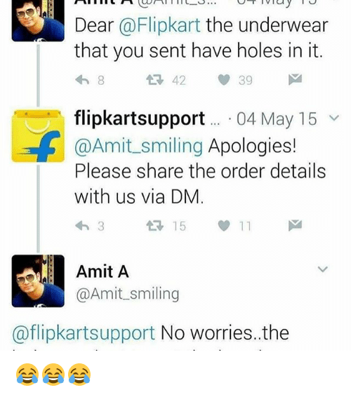 Memes, 🤖, and Flipkart: Dear  @Flipkart the underwear  that you sent have holes in it.  39  flipkartsupport 04 May 15  v  @Amit smiling Apologies!  Please share the order details  with us via DM  15  Amit A  @Amit smiling  @flipkartsupport No worries, the 😂😂😂