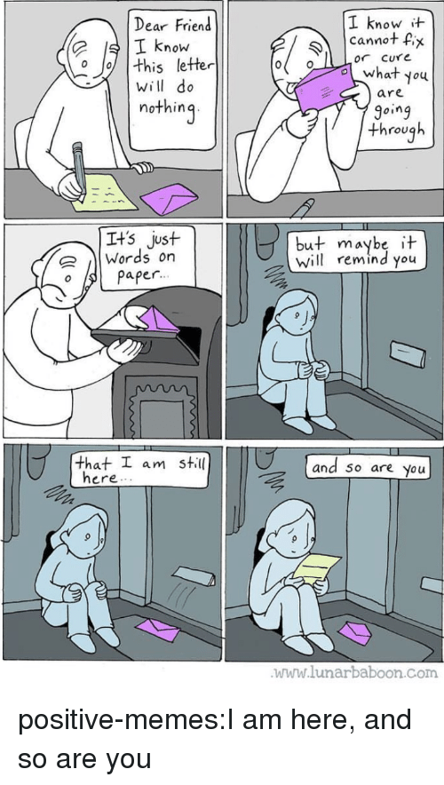 Memes, Tumblr, and Blog: Dear Friend  I know  I know  cannot fix  or CUYe  。//| this letter  will do  nothin  are  9oing  through  Its just  |Words on  but maybe it  Will remind you  o Paper  that工am still  and 50 are you  ere. .  www.lunarbaboon.Com positive-memes:I am here, and so are you