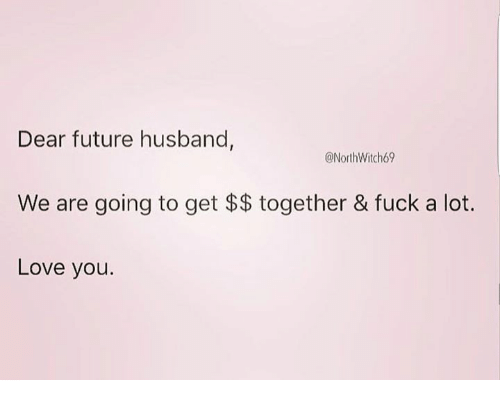 Dear Future Husband We Are Going To Get Together Fuck A Lot