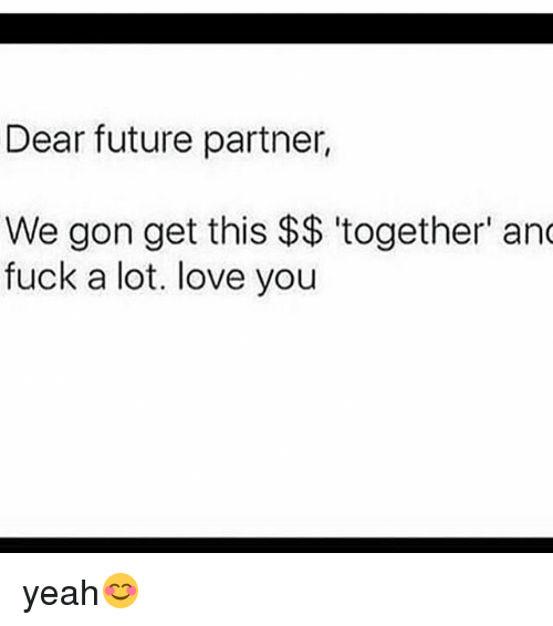 Future, Love, and Memes: Dear future partner,  We gon get this $$ 'together' an  fuck a lot. love you yeah😊