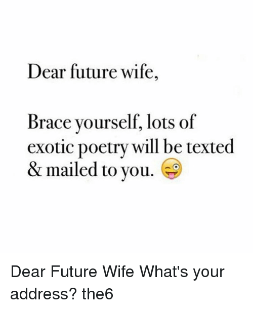 Memes, Braces, and Mail: Dear future wife,  Brace yourself lots of  exotic poetry will be texted  & mailed to you. Dear Future Wife What's your address? the6