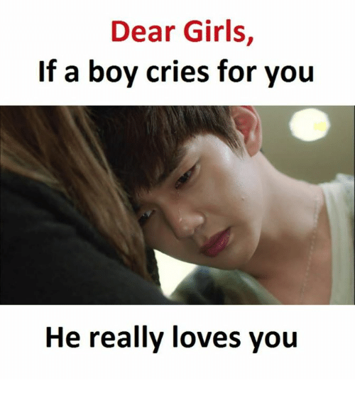 Girls, Boy, and Dears: Dear Girls,  If a boy cries for you  He really loves you