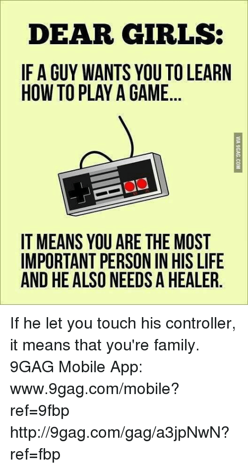 9gag, Dank, and Family: DEAR GIRLS:  IF A GUY WANTS YOU TO LEARN  HOW TO PLAY A GAME  IT MEANS YOU ARE THE MOST  IMPORTANT PERSON IN HIS LIFE  AND HE ALSO NEEDS A HEALER If he let you touch his controller, it means that you're family.  9GAG Mobile App: www.9gag.com/mobile?ref=9fbp  http://9gag.com/gag/a3jpNwN?ref=fbp