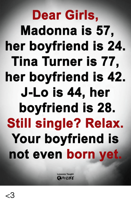 Girls, Life, and Madonna: Dear Girls,  Madonna is 57,  her boyfriend is 24  Tina Turner is 77,  her boyfriend IS 42.  J-Lo is 44, her  boyfriend is 28  Still single? Relax.  Your boyfriend is  not even born yet  Lessons Taught  By LIFE <3