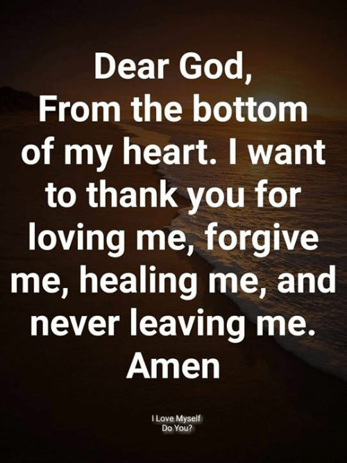 God, Love, and Memes: Dear God,  From the bottom  of my heart. want  to thank you for  loving me, forgive  me, healing me, and  never leaving me.  Amen  I Love Myself  Do You?