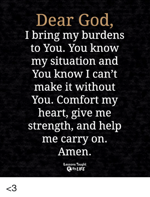 God, Life, and Memes: Dear God,  I bring my burdens  to You. You know  my situation and  You know I can't  make it without  You. Comfort my  heart, give me  strength, and help  me carry on.  Amen.  Lessons Taught  By LIFE <3