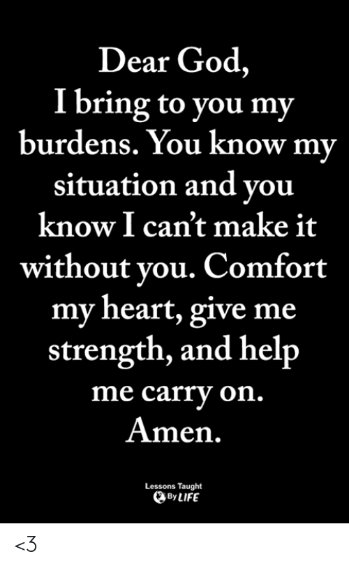 God, Life, and Memes: Dear God,  I bring to you my  burdens. You know my  situation and vou  know I can't make it  without vou. Comfort  my heart, give me  strength, and help  me carry on  Amen.  Lessons Taught  By LIFE <3