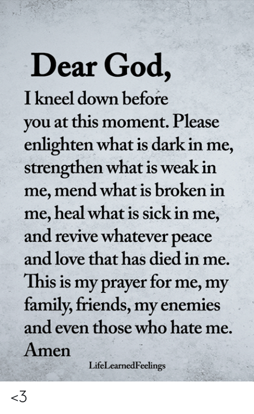 Family, Friends, and God: Dear God,  I kneel down before  vou at this moment. Please  enlighten what is dark in me,  strengthen what is weak in  me, mend what is broken in  me, heal what is sick in me,  and revive whatever peace  and love that has died in me.  This is my prayer for me, my  family, friends, my enemies  and even those who hate me.  Amen  LifeLearnedFeelings <3