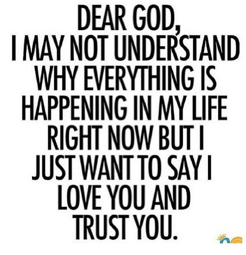God, Life, and Love: DEAR GOD,  I MAY NOT UNDERSTAND  WHY EVERYTHING IS  HAPPENING IN MY LIFE  RIGHT NOW BUT I  JUST WANT TO SAY I  LOVE YOU AND  TRUST YOU  AS LI-Y  SF  ST G  DRNYUAD  SGYUS NI U.  EU  OA  GNY OTO ST  ID TH IN W UY  URG  TEMN  VE IN TAEU  YS  OENHwv  YHPIS LO  NY PE IG ST LO  PR  AJ