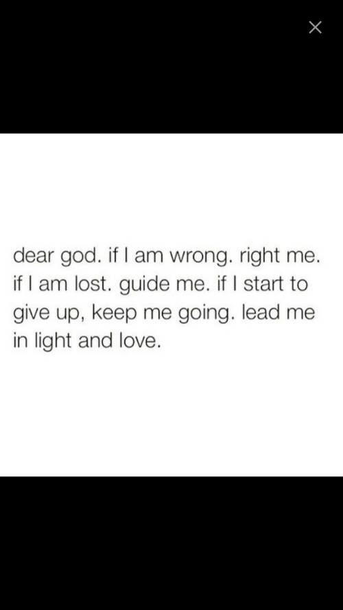 God, Love, and Lost: dear god. if I am wrong. right me.  if I am lost. guide me. if I start to  give up, keep me going. lead me  in light and love