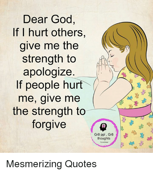 Dear God If I Hurt Others Give Me The Strength To Apologize If