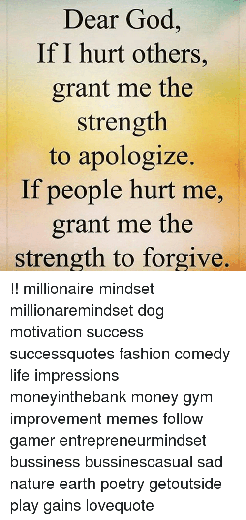 Fashion, God, and Gym: Dear God,  If I hurt others,  grant me the  strength  to apologize.  If people hurt me,  grant me the  strength to forgive, !! millionaire mindset millionaremindset dog motivation success successquotes fashion comedy life impressions moneyinthebank money gym improvement memes follow gamer entrepreneurmindset bussiness bussinescasual sad nature earth poetry getoutside play gains lovequote