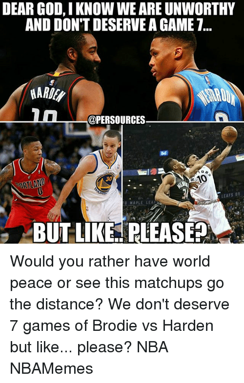 God, Memes, and Nba: DEAR GOD, IKNOW WEAREUNWORTHY  AND DON'T DESERVE AGAME T...  a @PERSOURCES  GAO  30  LEAFS Ga  MAPLE LEAR  BUT LIKE RLEASEP Would you rather have world peace or see this matchups go the distance? We don't deserve 7 games of Brodie vs Harden but like... please? NBA NBAMemes