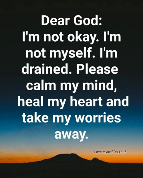 God, Memes, and Heart: Dear God:  I'm not okay. I'm  not myself. I'm  drained. Please  calm my mind,  heal my heart and  take my worries  away.  ILove Myself Do You?