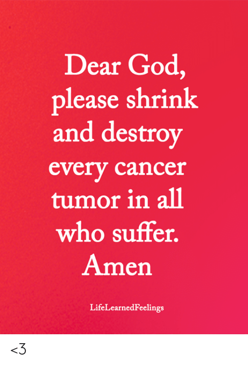 God, Memes, and Cancer: Dear God,  lease shrink  and destroy  every cancer  tumor in all  who suffer  Amen  LifeLearnedFeelings <3