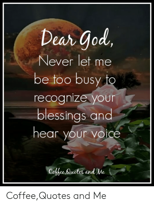 Dear God Never Let Me Be Too Busy To Recognize Your Blessings And Hear Your Voice Coffee Quotes And Me T Coffeequotes And Me God Meme On Me Me